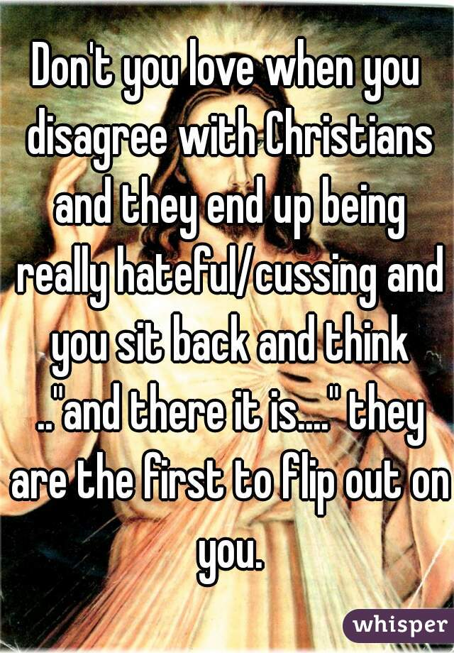 """Don't you love when you disagree with Christians and they end up being really hateful/cussing and you sit back and think ..""""and there it is...."""" they are the first to flip out on you."""