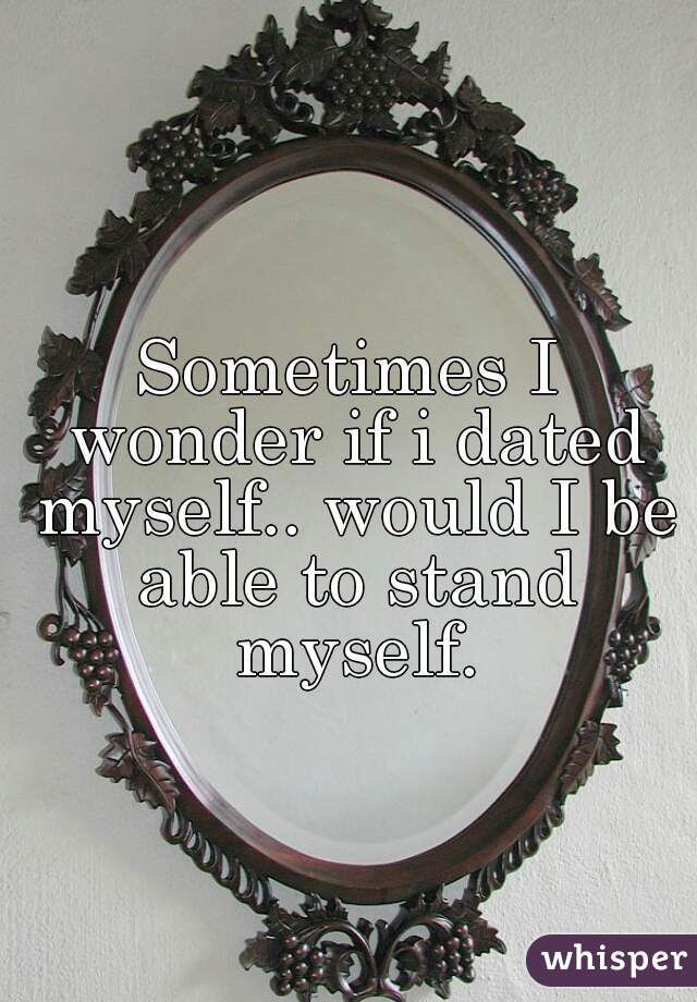 Sometimes I wonder if i dated myself.. would I be able to stand myself.