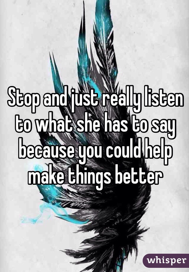 Stop and just really listen to what she has to say because you could help make things better