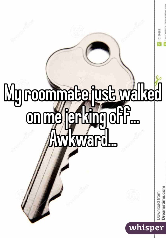 My roommate just walked on me jerking off... Awkward...