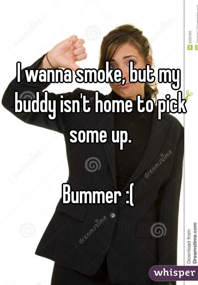 I wanna smoke, but my buddy isn't home to pick some up.  Bummer :(