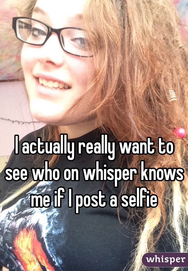 I actually really want to see who on whisper knows me if I post a selfie