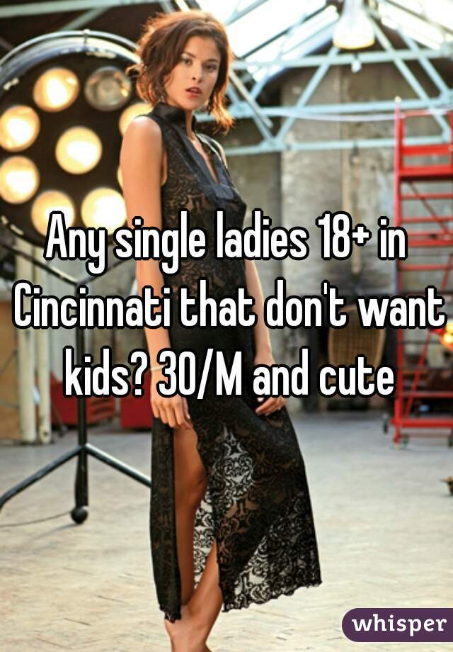 Any single ladies 18+ in Cincinnati that don't want kids? 30/M and cute