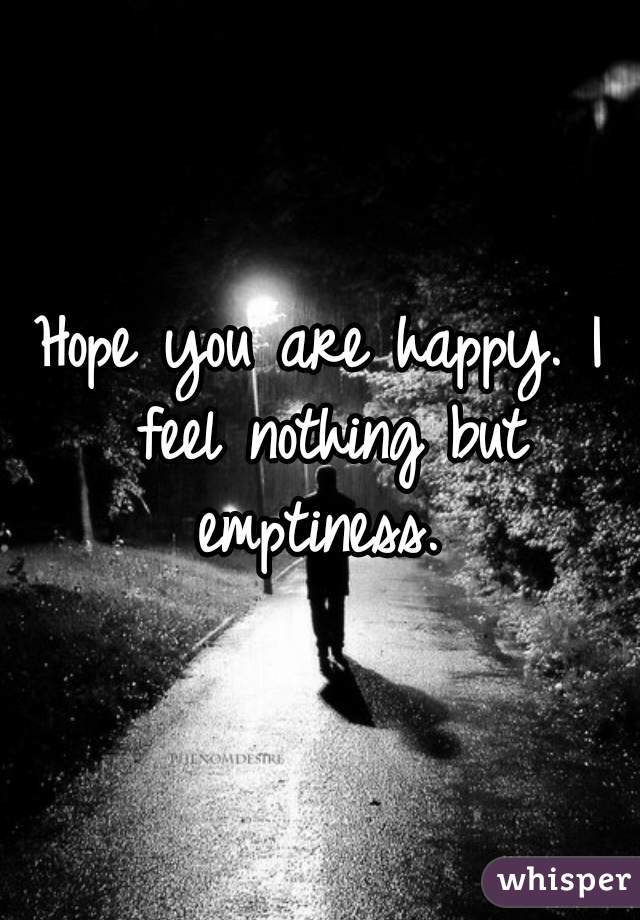 Hope you are happy. I feel nothing but emptiness.