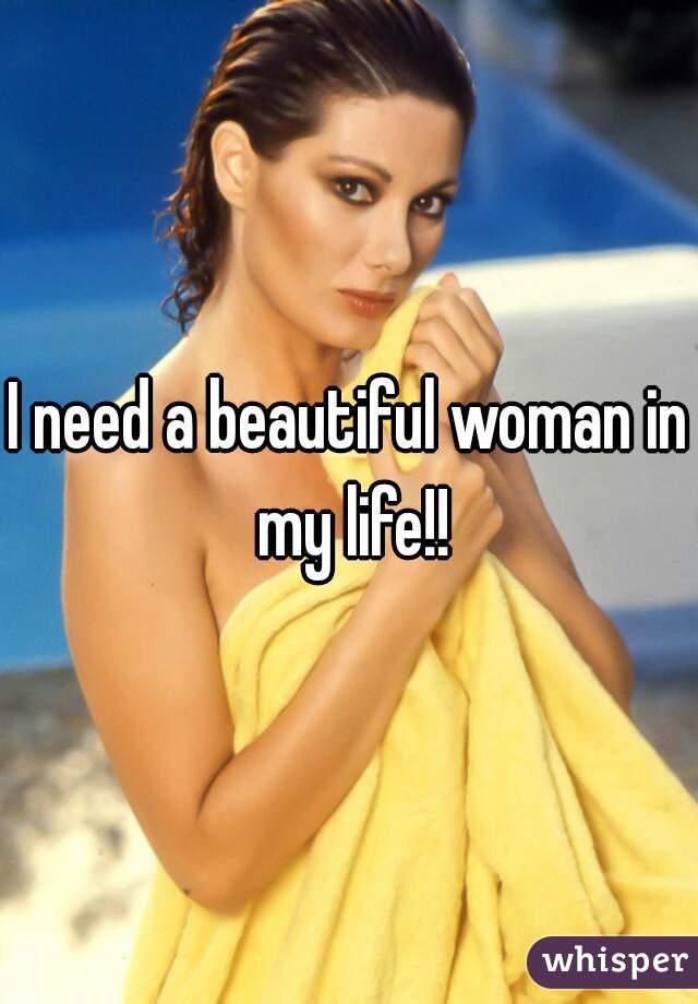 I need a beautiful woman in my life!!