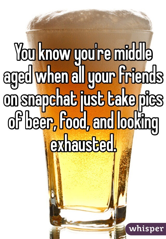 You know you're middle aged when all your friends on snapchat just take pics of beer, food, and looking exhausted.