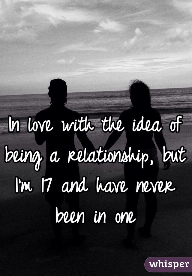 In love with the idea of being a relationship, but I'm 17 and have never been in one