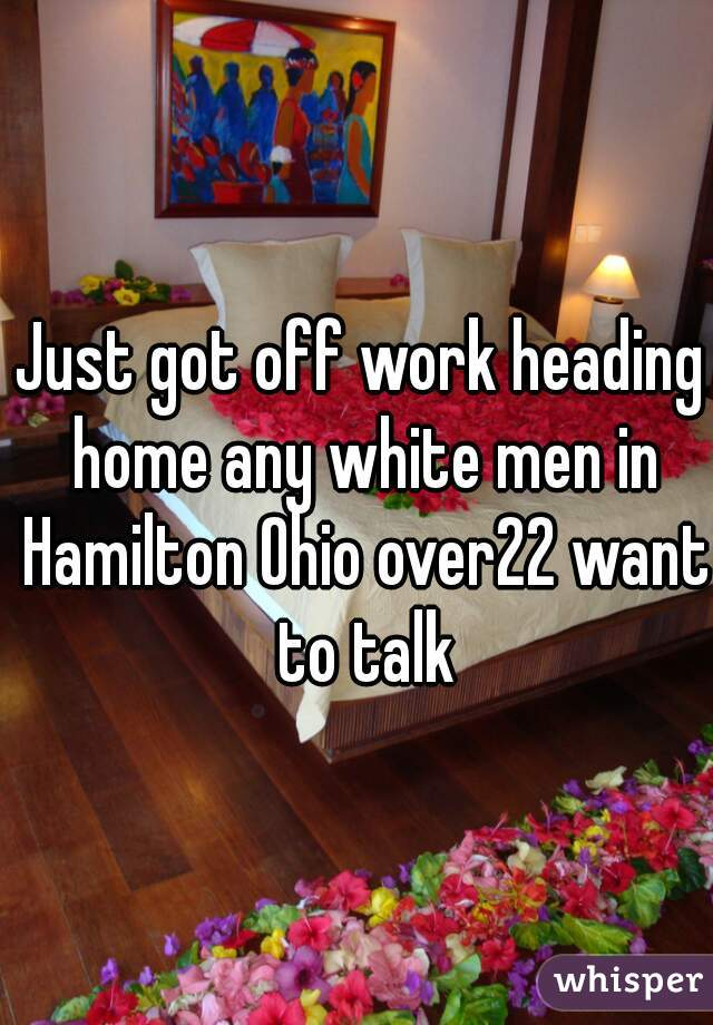 Just got off work heading home any white men in Hamilton Ohio over22 want to talk