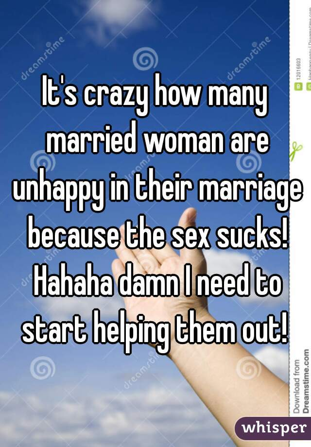 It's crazy how many married woman are unhappy in their marriage because the sex sucks! Hahaha damn I need to start helping them out!