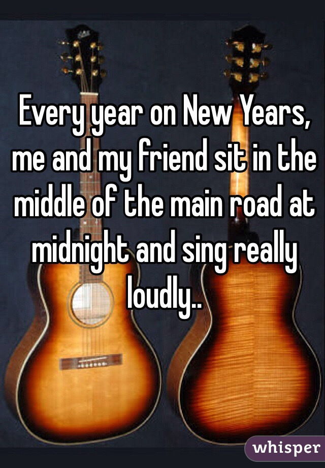 Every year on New Years, me and my friend sit in the middle of the main road at midnight and sing really loudly..