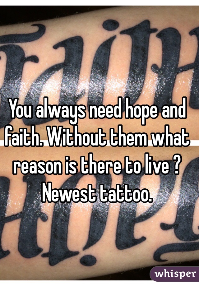 You always need hope and faith. Without them what reason is there to live ? Newest tattoo.