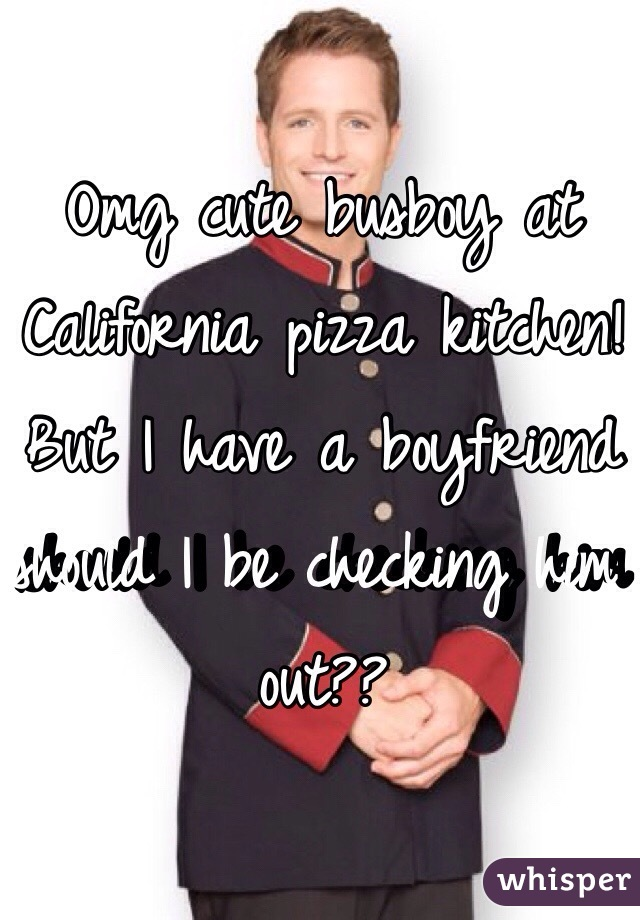 Omg cute busboy at California pizza kitchen! But I have a boyfriend should I be checking him out??