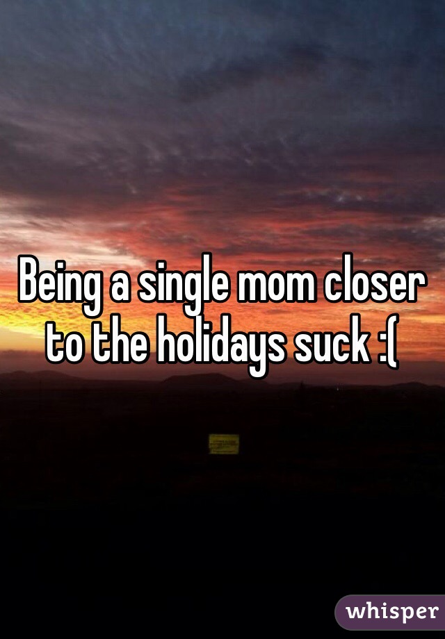 Being a single mom closer to the holidays suck :(