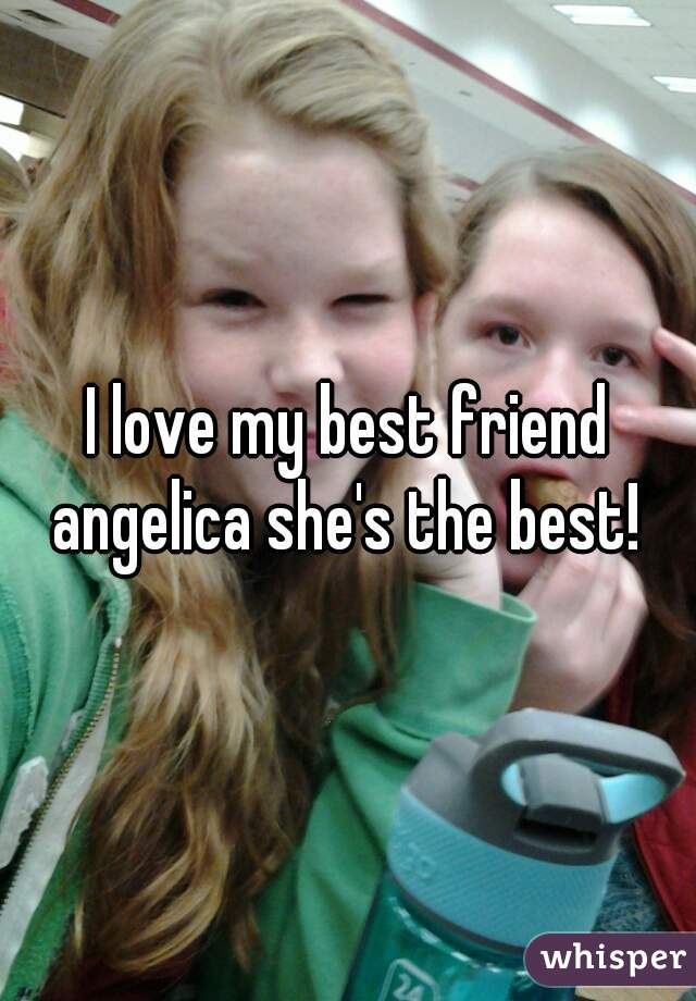 I love my best friend angelica she's the best!