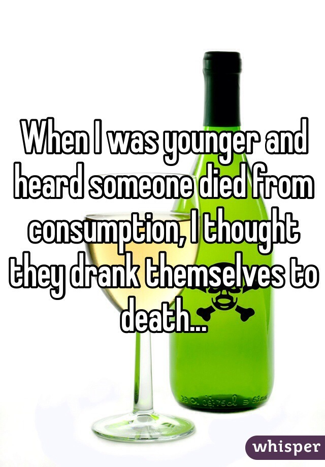 When I was younger and heard someone died from consumption, I thought they drank themselves to death...