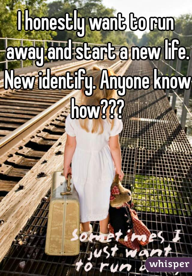 I honestly want to run away and start a new life. New identify. Anyone know how???