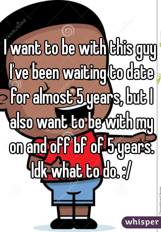 I want to be with this guy I've been waiting to date for almost 5 years, but I also want to be with my on and off bf of 5 years. Idk what to do. :/
