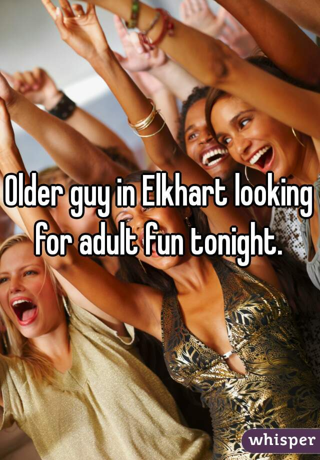 Older guy in Elkhart looking for adult fun tonight.