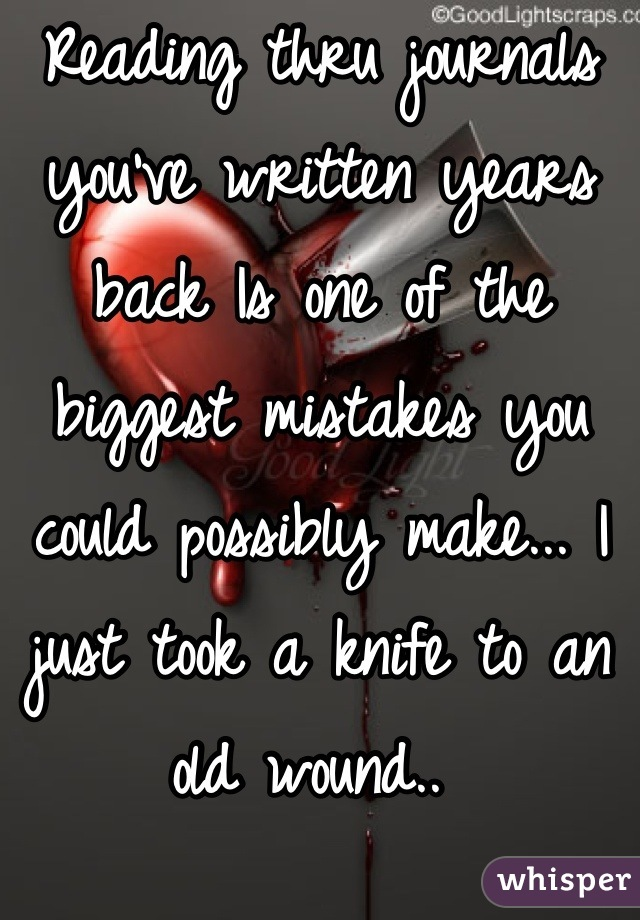 Reading thru journals you've written years back Is one of the biggest mistakes you could possibly make... I just took a knife to an old wound..