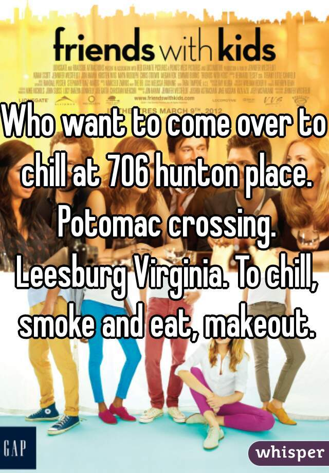 Who want to come over to chill at 706 hunton place. Potomac crossing. Leesburg Virginia. To chill, smoke and eat, makeout.
