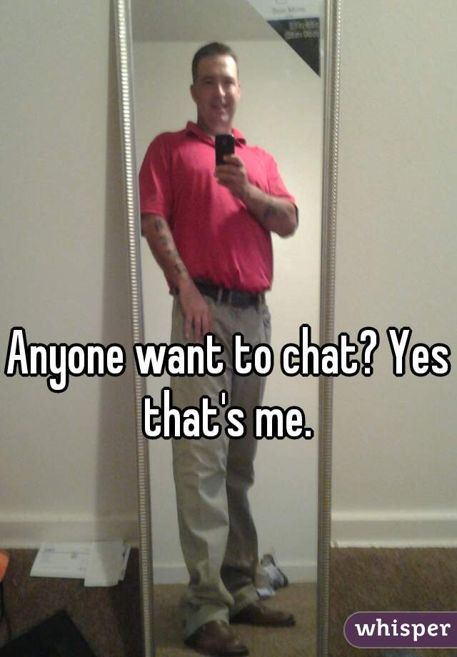 Anyone want to chat? Yes that's me.