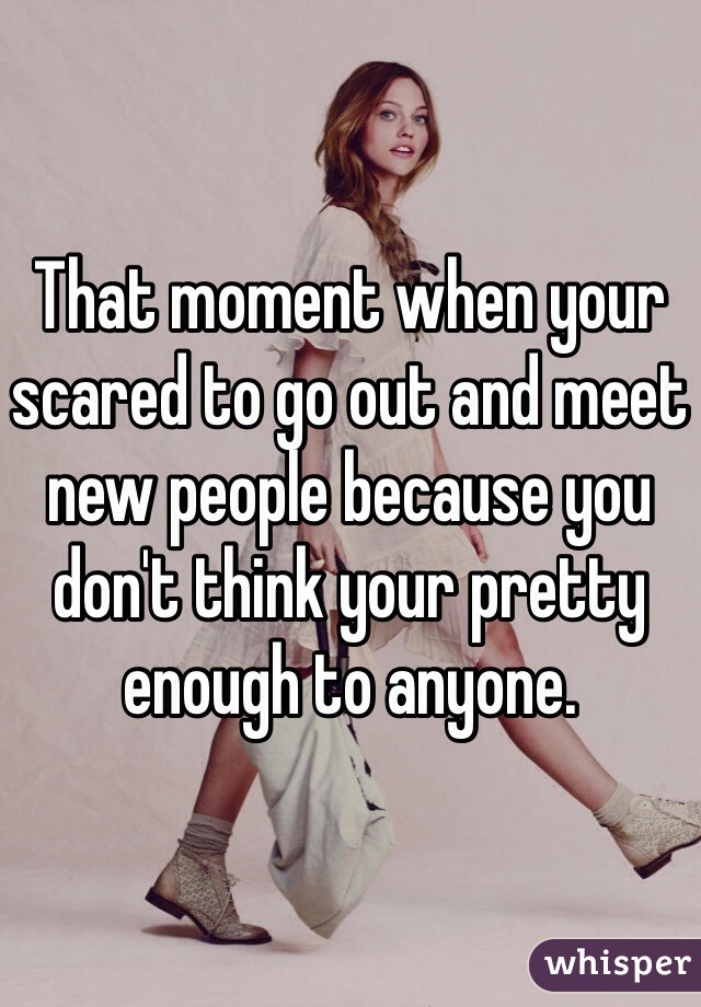 That moment when your scared to go out and meet new people because you don't think your pretty enough to anyone.