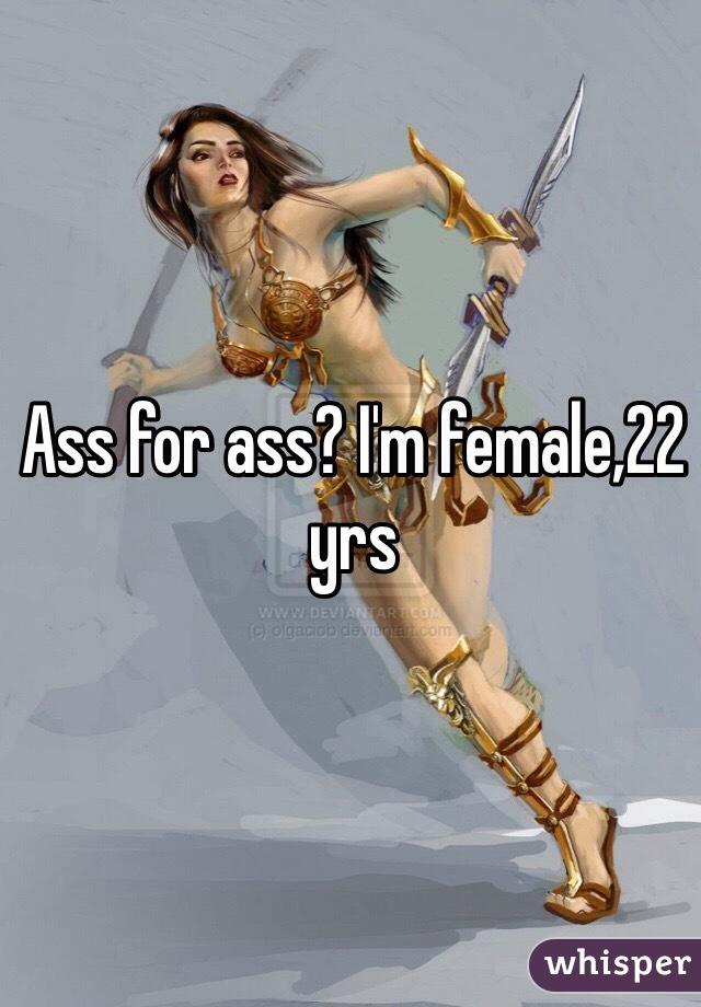 Ass for ass? I'm female,22 yrs