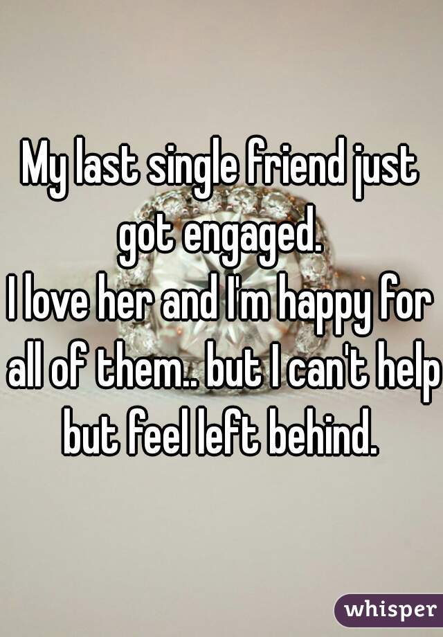 My last single friend just got engaged.  I love her and I'm happy for all of them.. but I can't help but feel left behind.