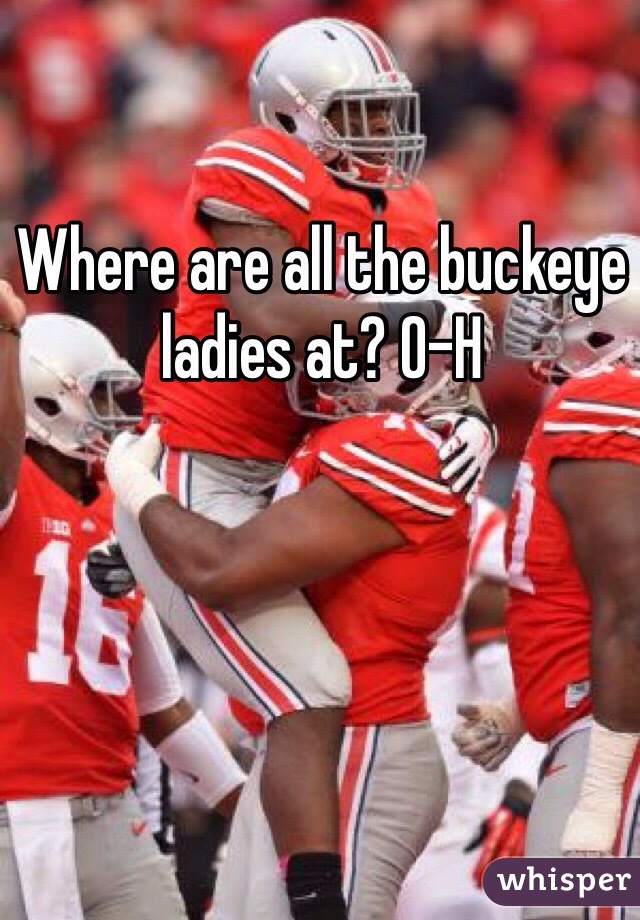 Where are all the buckeye ladies at? O-H