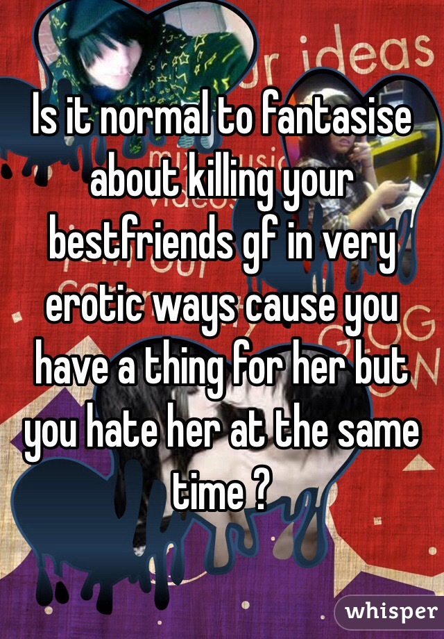 Is it normal to fantasise about killing your bestfriends gf in very erotic ways cause you have a thing for her but you hate her at the same time ?