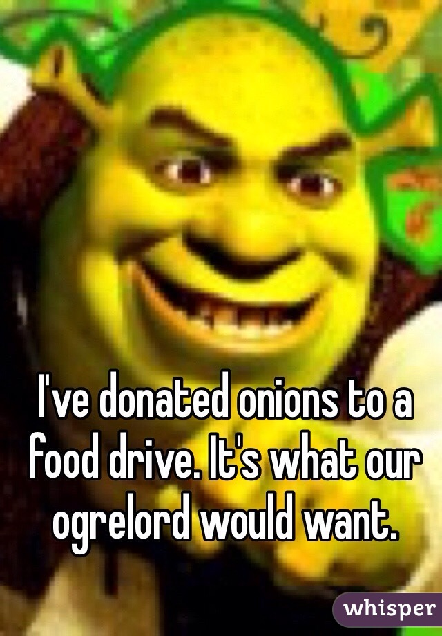 I've donated onions to a food drive. It's what our ogrelord would want.