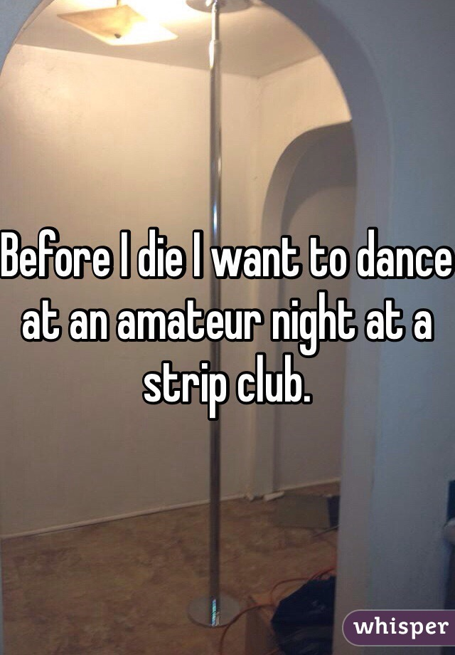 Before I die I want to dance at an amateur night at a strip club.