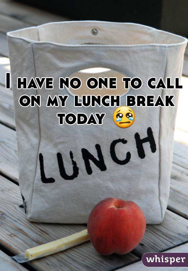 I have no one to call on my lunch break today 😢