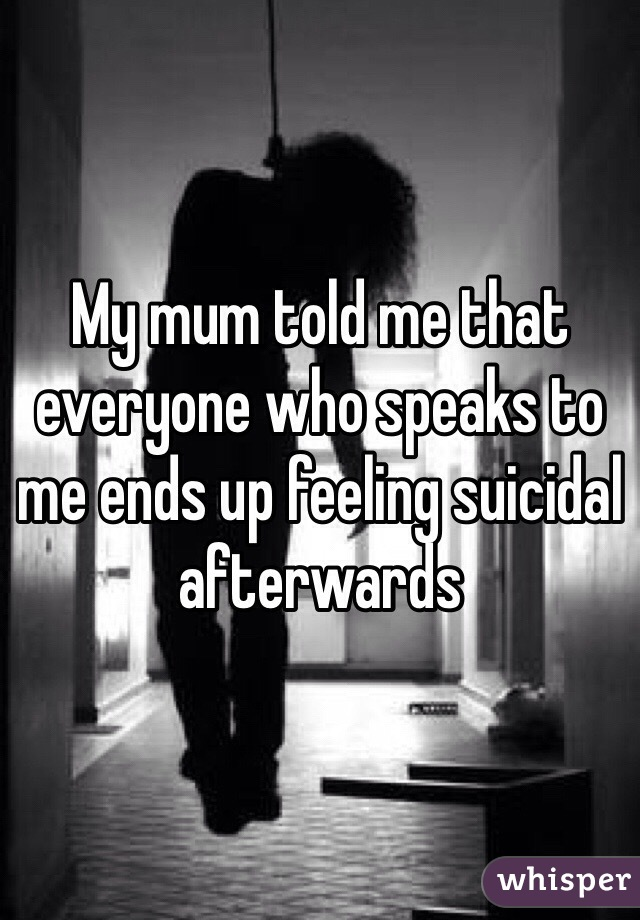 My mum told me that everyone who speaks to me ends up feeling suicidal afterwards