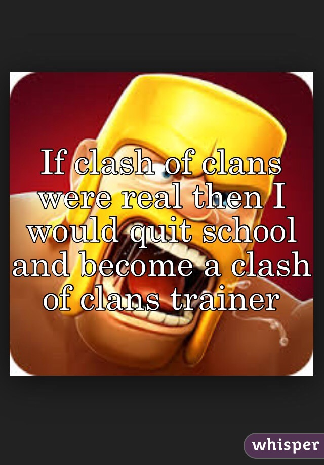 If clash of clans were real then I would quit school and become a clash of clans trainer