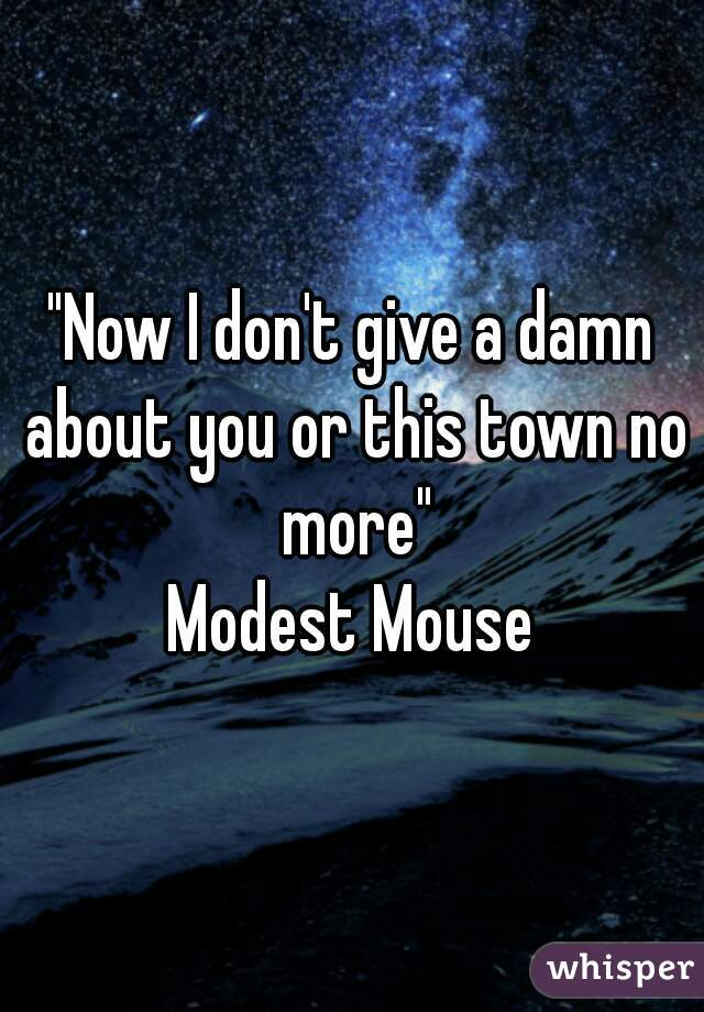 """""""Now I don't give a damn about you or this town no more"""" Modest Mouse"""