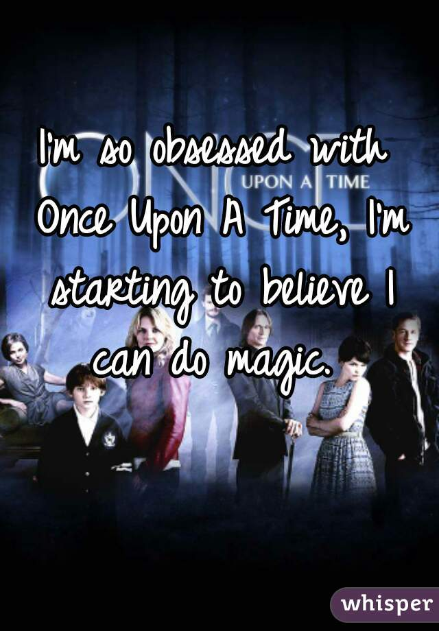 I'm so obsessed with Once Upon A Time, I'm starting to believe I can do magic.