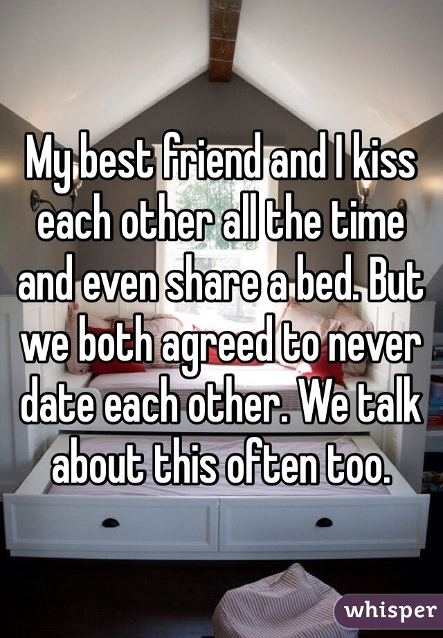 My best friend and I kiss each other all the time and even share a bed. But we both agreed to never date each other. We talk about this often too.