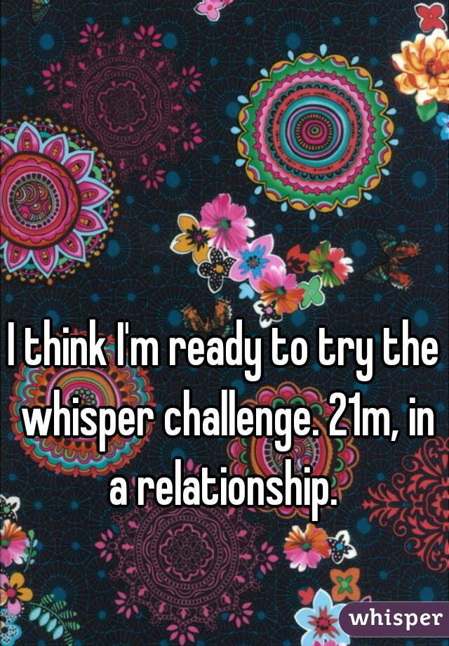 I think I'm ready to try the whisper challenge. 21m, in a relationship.