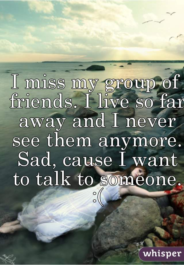 I miss my group of friends. I live so far away and I never see them anymore. Sad, cause I want to talk to someone. :(