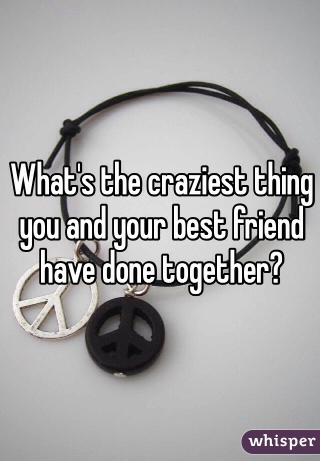 What's the craziest thing you and your best friend have done together?