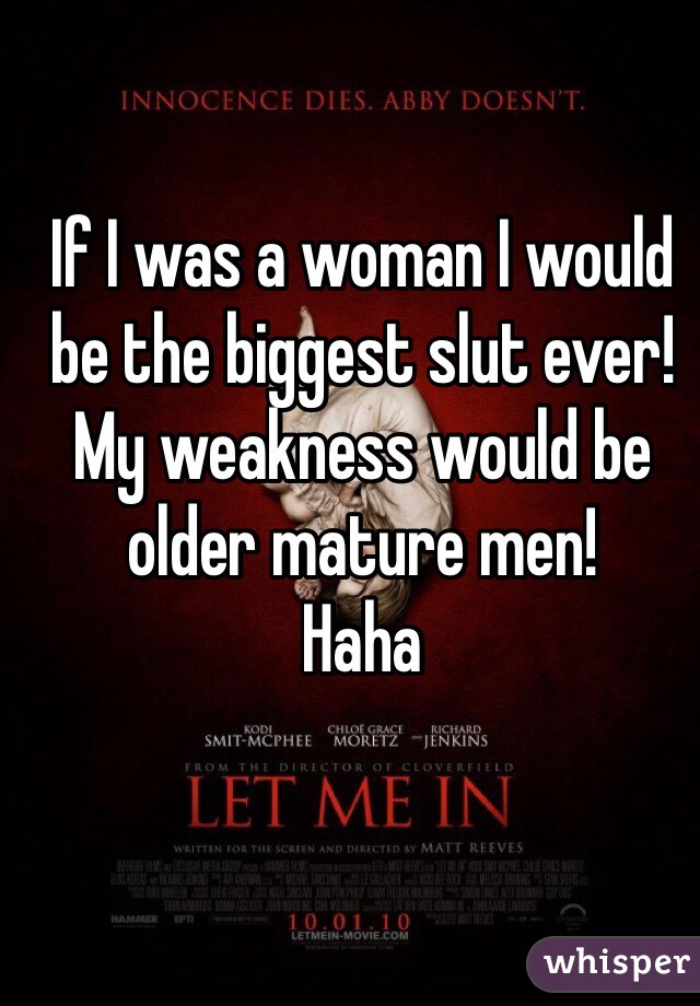 If I was a woman I would be the biggest slut ever! My weakness would be older mature men! Haha