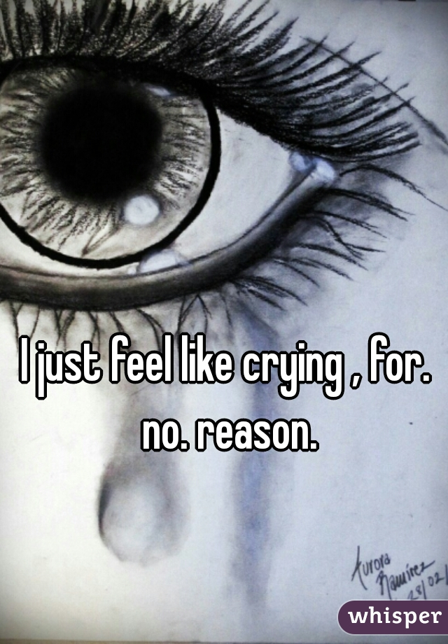 I just feel like crying , for. no. reason.