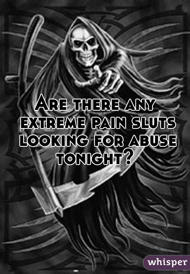 Are there any extreme pain sluts looking for abuse tonight?