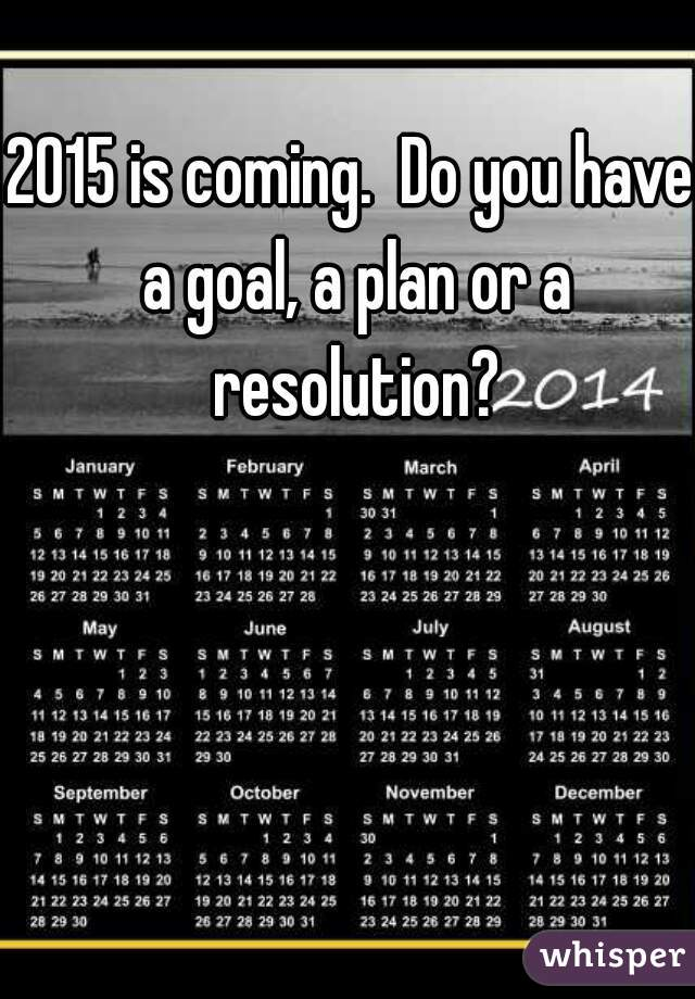 2015 is coming.  Do you have a goal, a plan or a resolution?