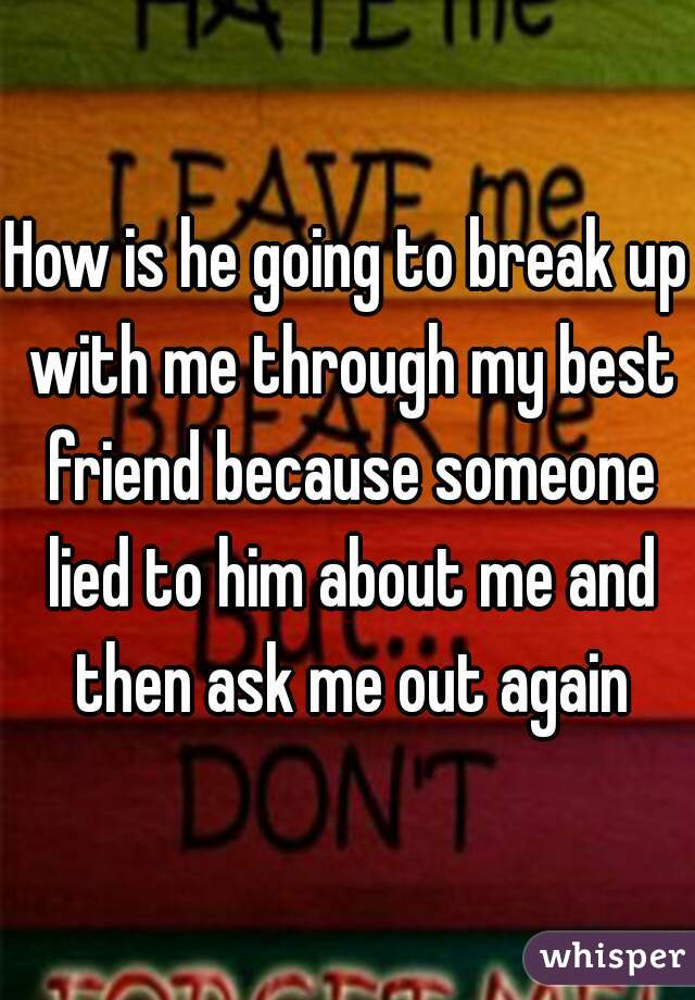 How is he going to break up with me through my best friend because someone lied to him about me and then ask me out again