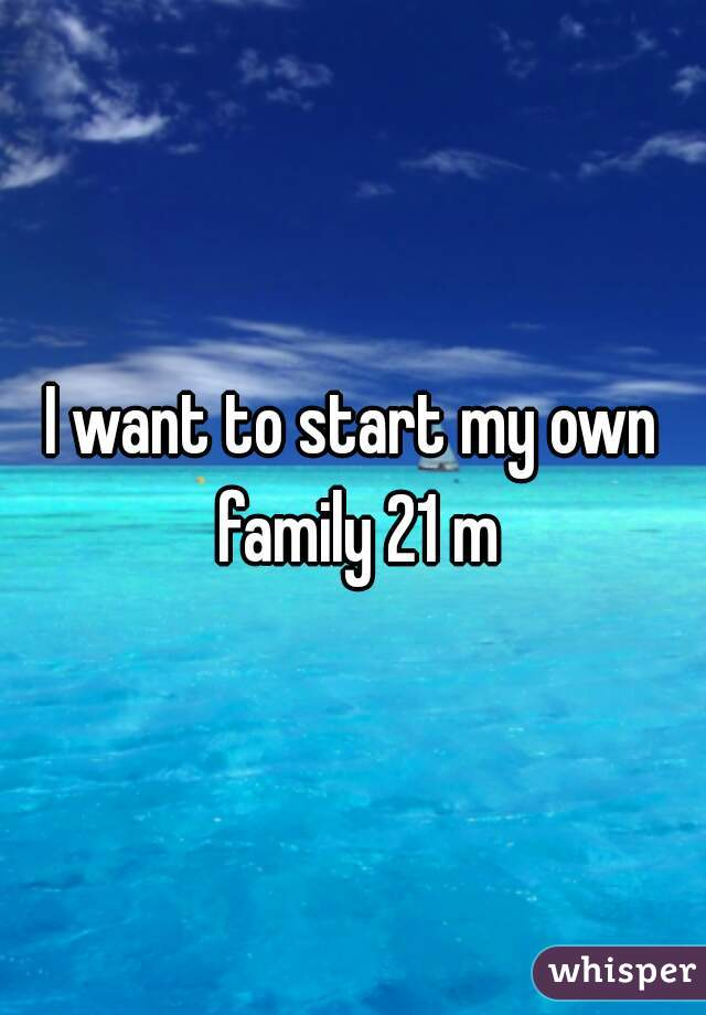 I want to start my own family 21 m
