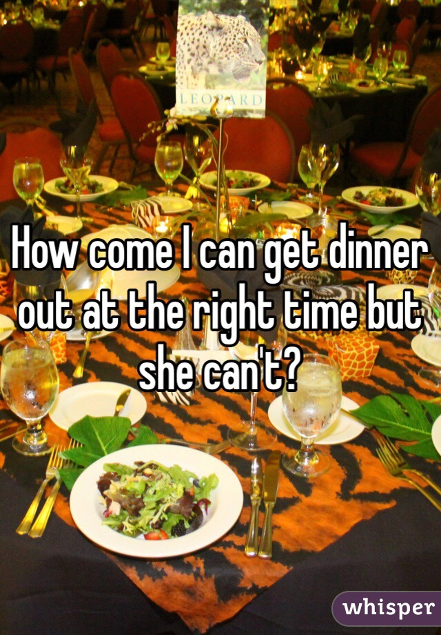 How come I can get dinner out at the right time but she can't?