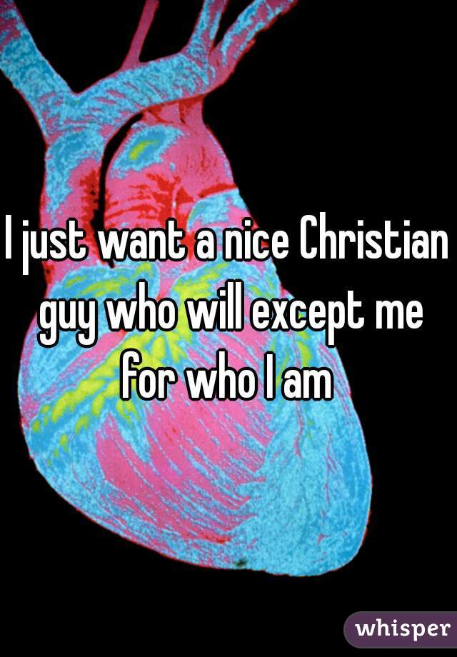 I just want a nice Christian guy who will except me for who I am
