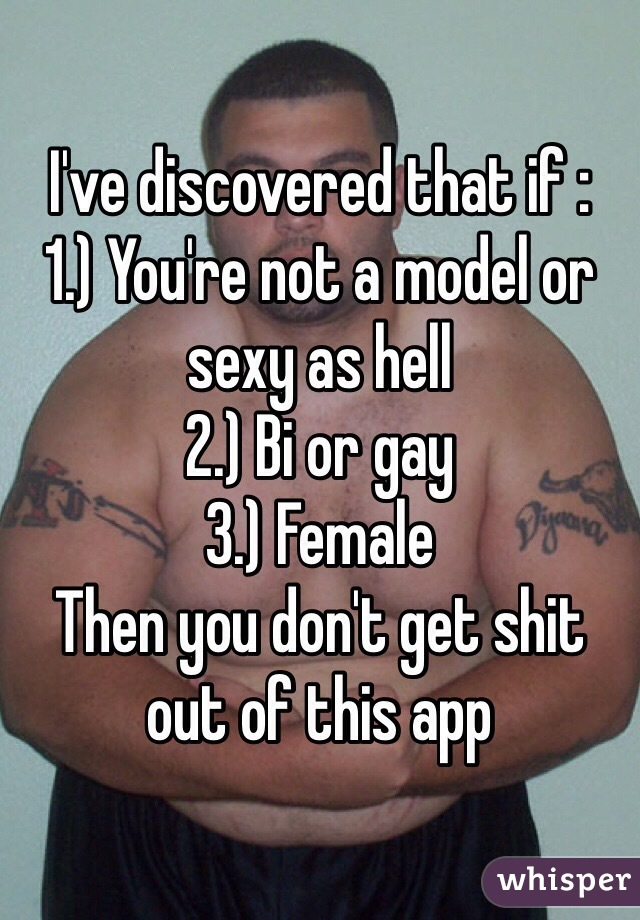 I've discovered that if : 1.) You're not a model or sexy as hell 2.) Bi or gay  3.) Female Then you don't get shit out of this app